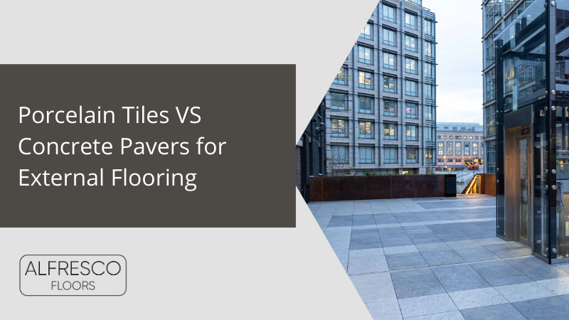 Alfresco Floors | Porcelain Tiles vs Concrete pavers for external flooring