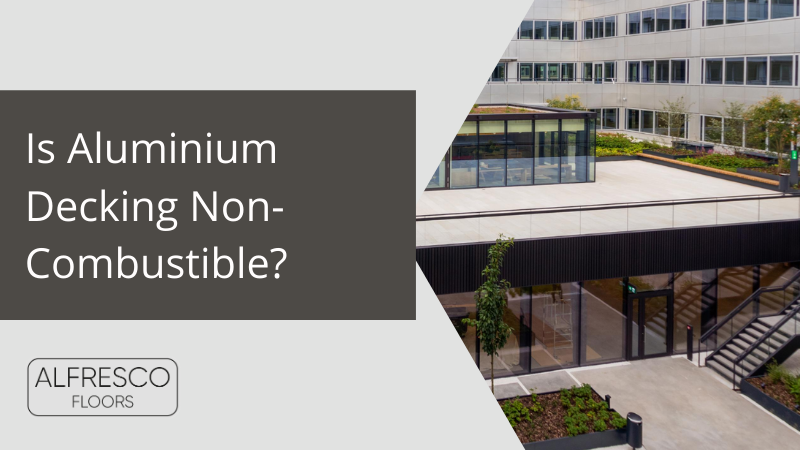 Alfresco Floors | Is Aluminium Decking Non-Combustible?