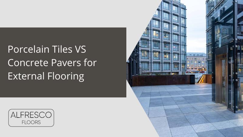 Alfresco Floors | Porcelain Tiles vs Concrete pavers for external flooring