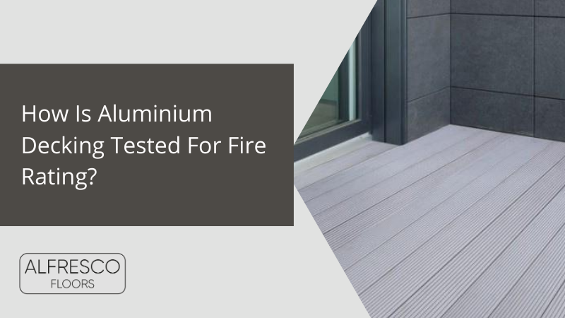 Alfresco Floors | How Is Aluminium Decking Tested For Fire Rating?